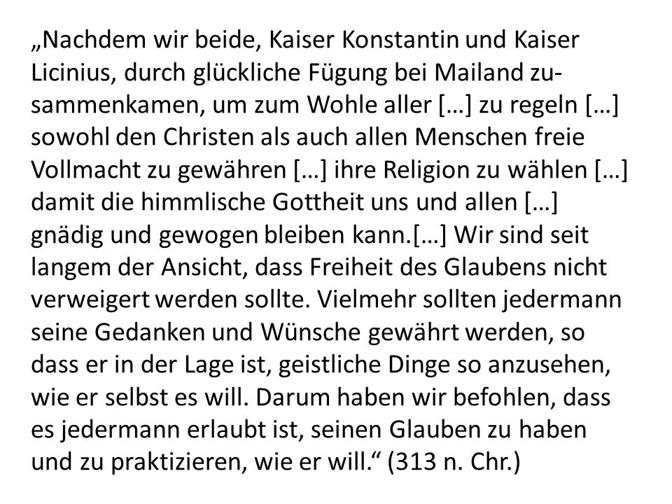 """""""Nachdem wir beide, Kaiser Konstantin und Kaiser Licinius, durch glückliche Fügung bei Mailand zu-sammenkamen, um zum Wohle aller […] zu regeln […] sowohl den Christen als auch allen Menschen freie Vollmacht zu gewähren […] ihre Religion zu wählen […] damit die himmlische Gottheit uns und allen […] gnädig und gewogen bleiben kann.[…] Wir sind seit langem der Ansicht, dass Freiheit des Glaubens nicht verweigert werden sollte."""